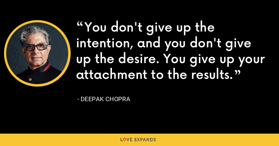 You don't give up the intention, and you don't give up the desire. You give up your attachment to the results. - Deepak Chopra