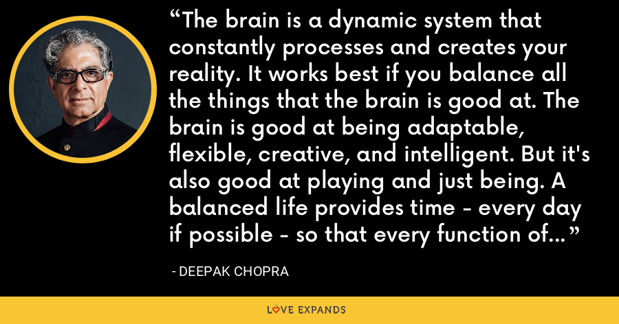 The brain is a dynamic system that constantly processes and creates your reality. It works best if you balance all the things that the brain is good at. The brain is good at being adaptable, flexible, creative, and intelligent. But it's also good at playing and just being. A balanced life provides time - every day if possible - so that every function of the brain is allowed to come alive and flourish. - Deepak Chopra