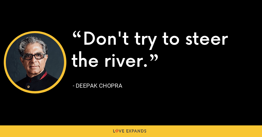 Don't try to steer the river. - Deepak Chopra