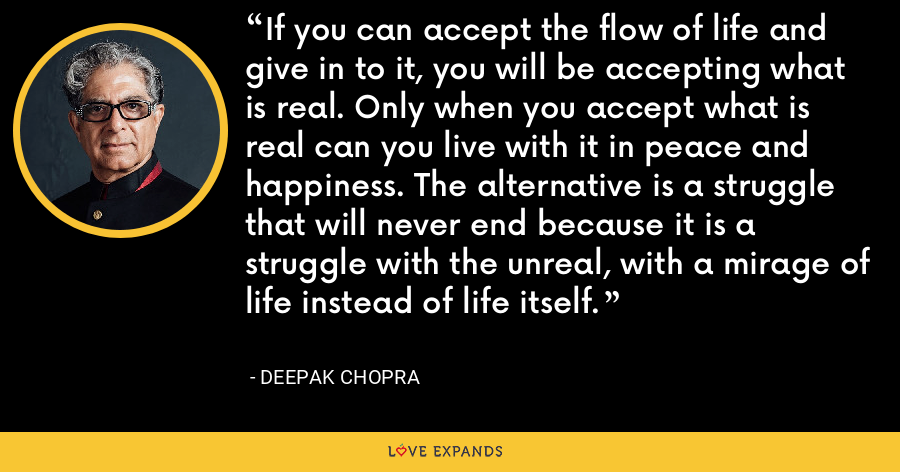 If you can accept the flow of life and give in to it, you will be accepting what is real. Only when you accept what is real can you live with it in peace and happiness. The alternative is a struggle that will never end because it is a struggle with the unreal, with a mirage of life instead of life itself. - Deepak Chopra