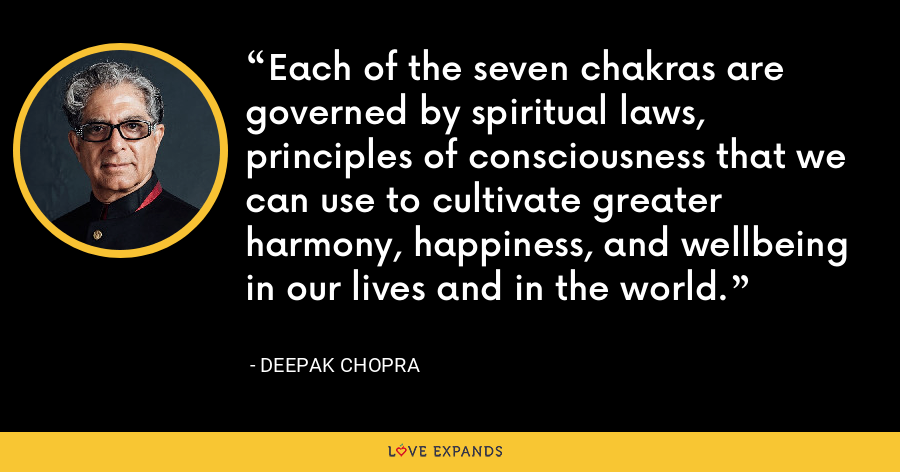 Each of the seven chakras are governed by spiritual laws, principles of consciousness that we can use to cultivate greater harmony, happiness, and wellbeing in our lives and in the world. - Deepak Chopra