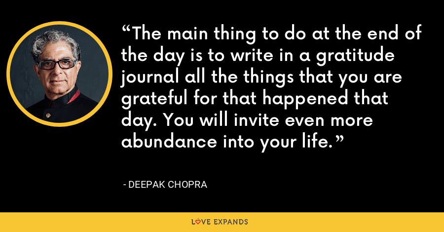 The main thing to do at the end of the day is to write in a gratitude journal all the things that you are grateful for that happened that day. You will invite even more abundance into your life. - Deepak Chopra