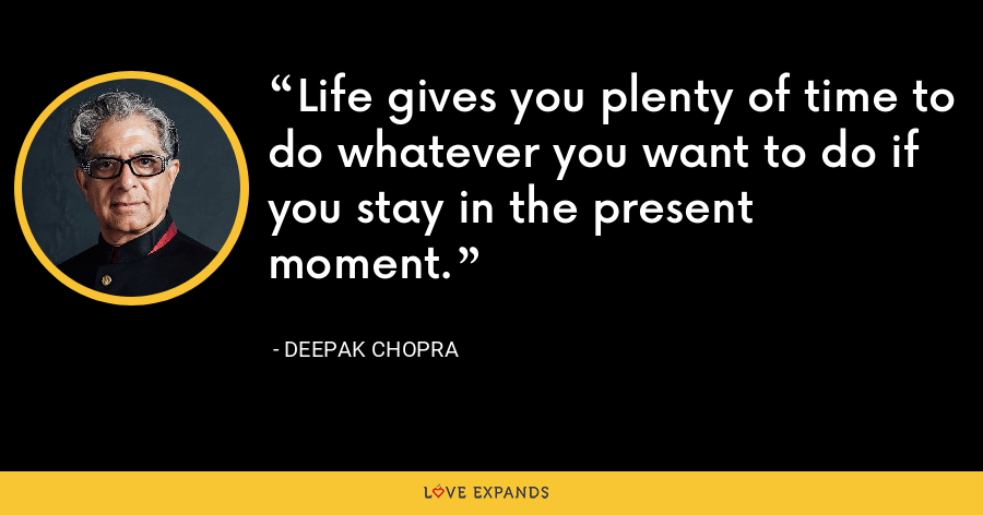 Life gives you plenty of time to do whatever you want to do if you stay in the present moment. - Deepak Chopra