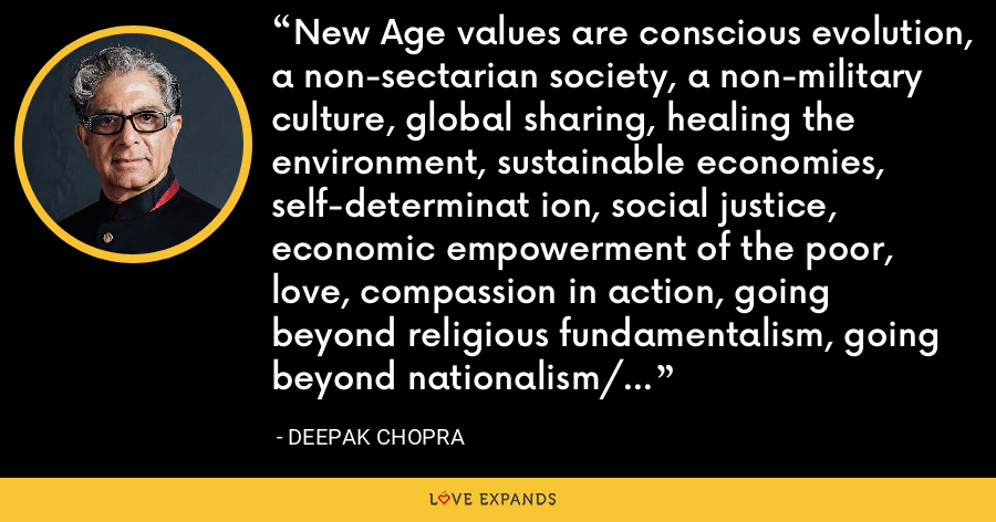 New Age values are conscious evolution, a non-sectarian society, a non-military culture, global sharing, healing the environment, sustainable economies, self-determinat ion, social justice, economic empowerment of the poor, love, compassion in action, going beyond religious fundamentalism, going beyond nationalism/ extreme nationalism culture. - Deepak Chopra