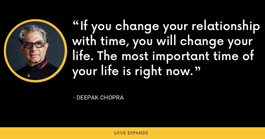 If you change your relationship with time, you will change your life. The most important time of your life is right now. - Deepak Chopra