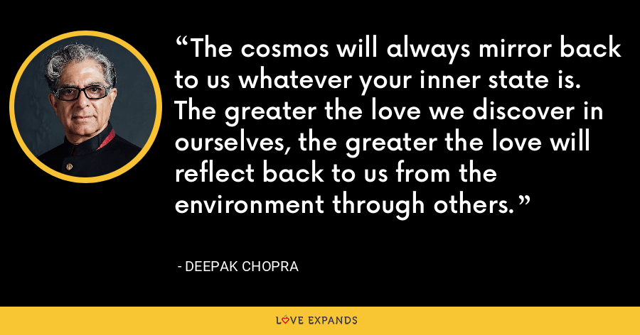 The cosmos will always mirror back to us whatever your inner state is. The greater the love we discover in ourselves, the greater the love will reflect back to us from the environment through others. - Deepak Chopra
