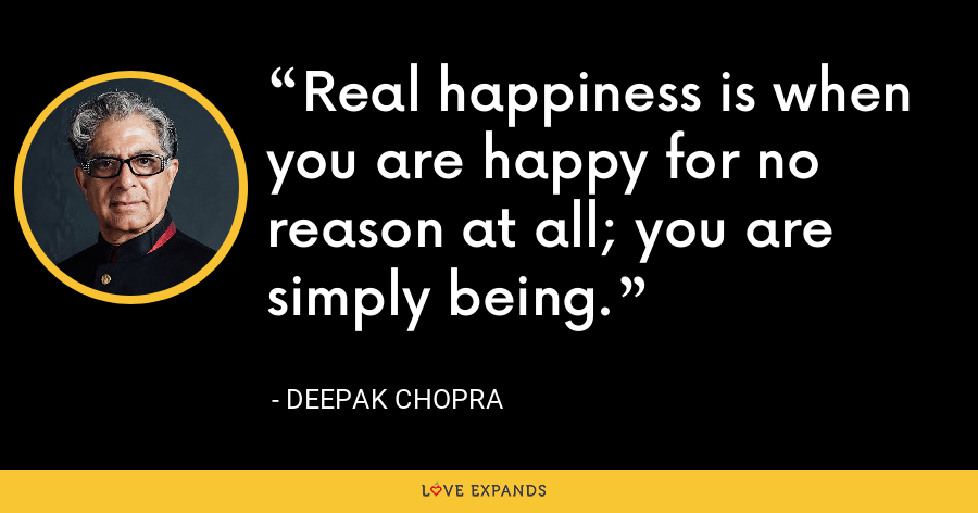 Real happiness is when you are happy for no reason at all; you are simply being. - Deepak Chopra