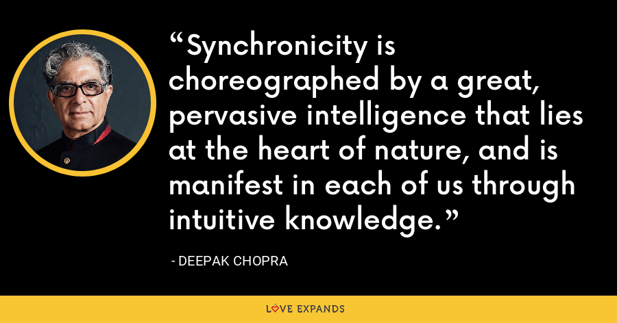Synchronicity is choreographed by a great, pervasive intelligence that lies at the heart of nature, and is manifest in each of us through intuitive knowledge. - Deepak Chopra