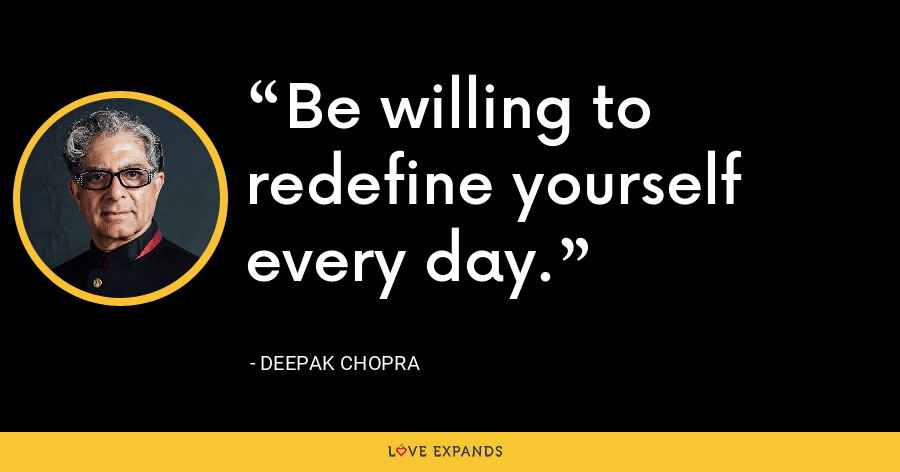 Be willing to redefine yourself every day. - Deepak Chopra