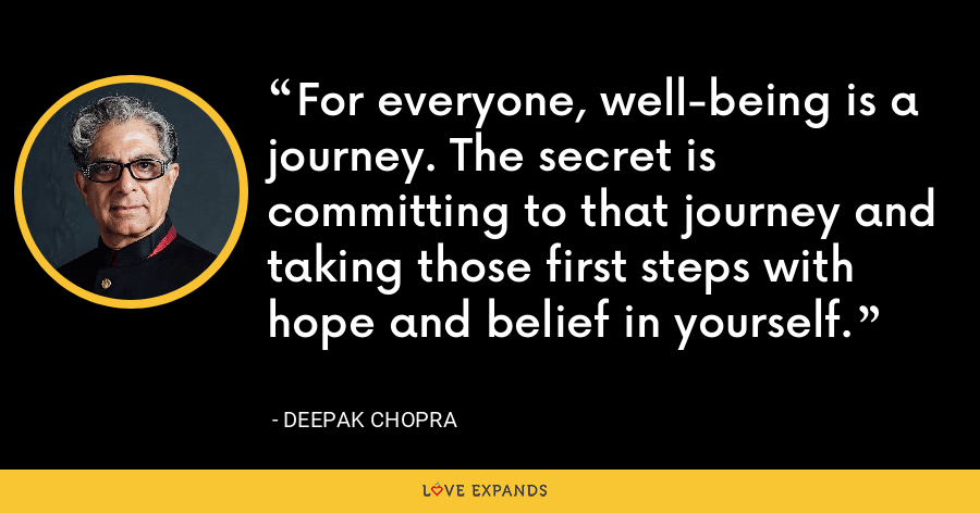 For everyone, well-being is a journey. The secret is committing to that journey and taking those first steps with hope and belief in yourself. - Deepak Chopra
