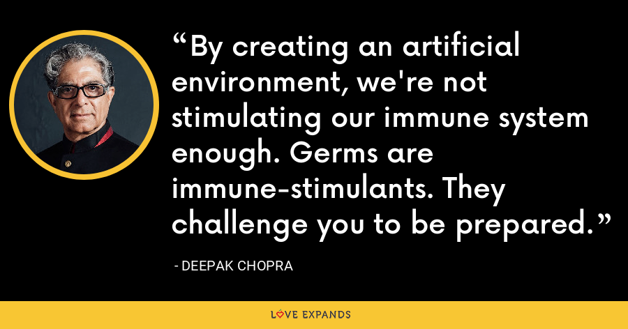 By creating an artificial environment, we're not stimulating our immune system enough. Germs are immune-stimulants. They challenge you to be prepared. - Deepak Chopra