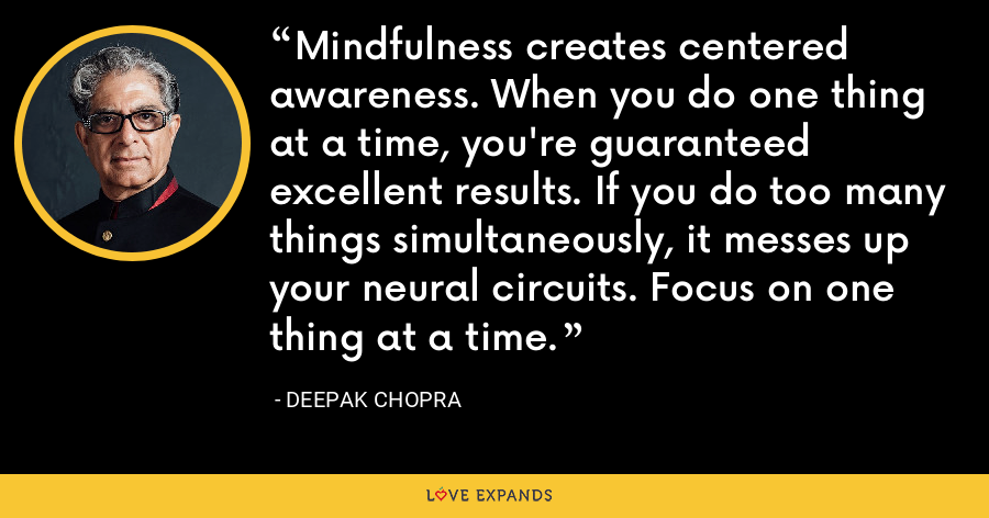 Mindfulness creates centered awareness. When you do one thing at a time, you're guaranteed excellent results. If you do too many things simultaneously, it messes up your neural circuits. Focus on one thing at a time. - Deepak Chopra