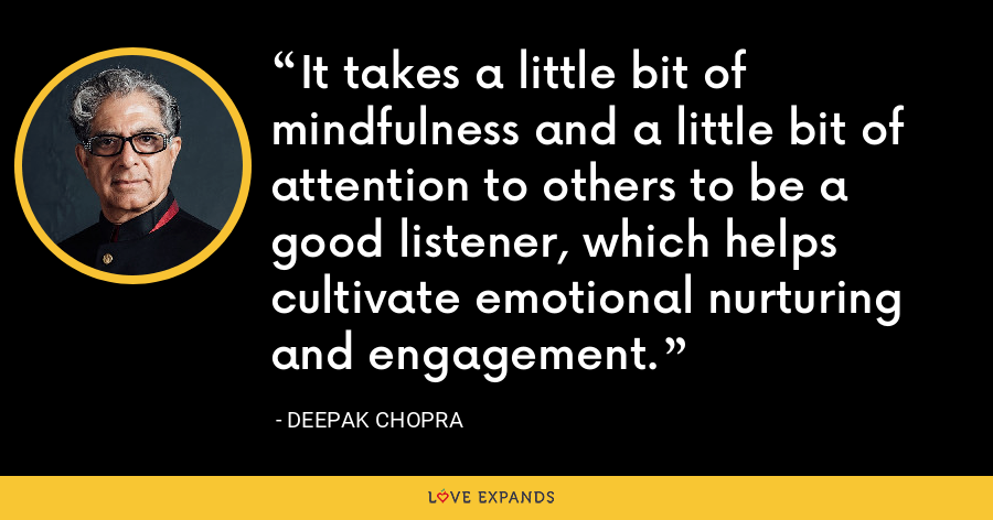 It takes a little bit of mindfulness and a little bit of attention to others to be a good listener, which helps cultivate emotional nurturing and engagement. - Deepak Chopra