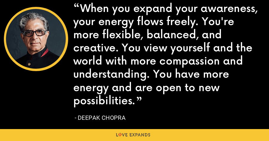 When you expand your awareness, your energy flows freely. You're more flexible, balanced, and creative. You view yourself and the world with more compassion and understanding. You have more energy and are open to new possibilities. - Deepak Chopra