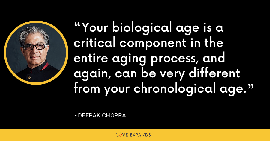 Your biological age is a critical component in the entire aging process, and again, can be very different from your chronological age. - Deepak Chopra