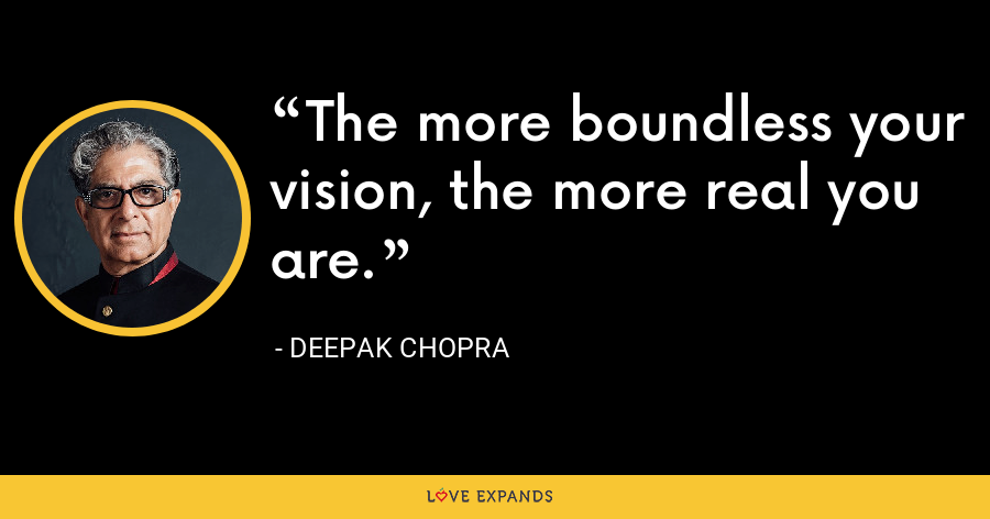 The more boundless your vision, the more real you are. - Deepak Chopra