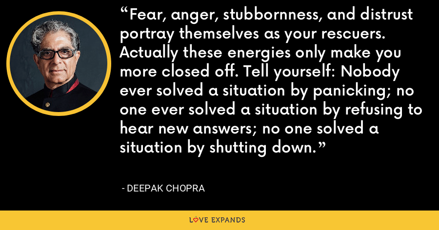 Fear, anger, stubbornness, and distrust portray themselves as your rescuers. Actually these energies only make you more closed off. Tell yourself: Nobody ever solved a situation by panicking; no one ever solved a situation by refusing to hear new answers; no one solved a situation by shutting down. - Deepak Chopra