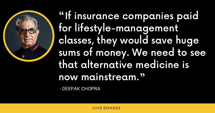If insurance companies paid for lifestyle-management classes, they would save huge sums of money. We need to see that alternative medicine is now mainstream. - Deepak Chopra