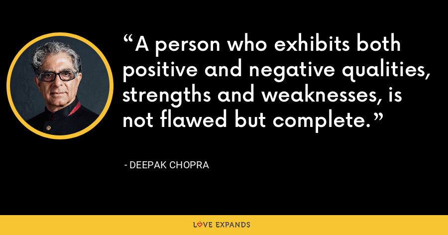 A person who exhibits both positive and negative qualities, strengths and weaknesses, is not flawed but complete. - Deepak Chopra