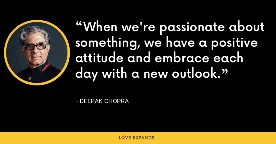When we're passionate about something, we have a positive attitude and embrace each day with a new outlook. - Deepak Chopra