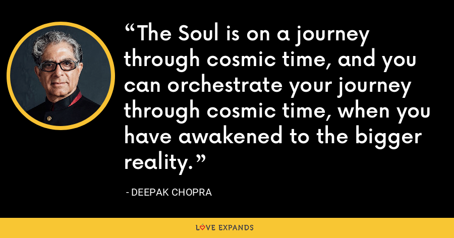 The Soul is on a journey through cosmic time, and you can orchestrate your journey through cosmic time, when you have awakened to the bigger reality. - Deepak Chopra