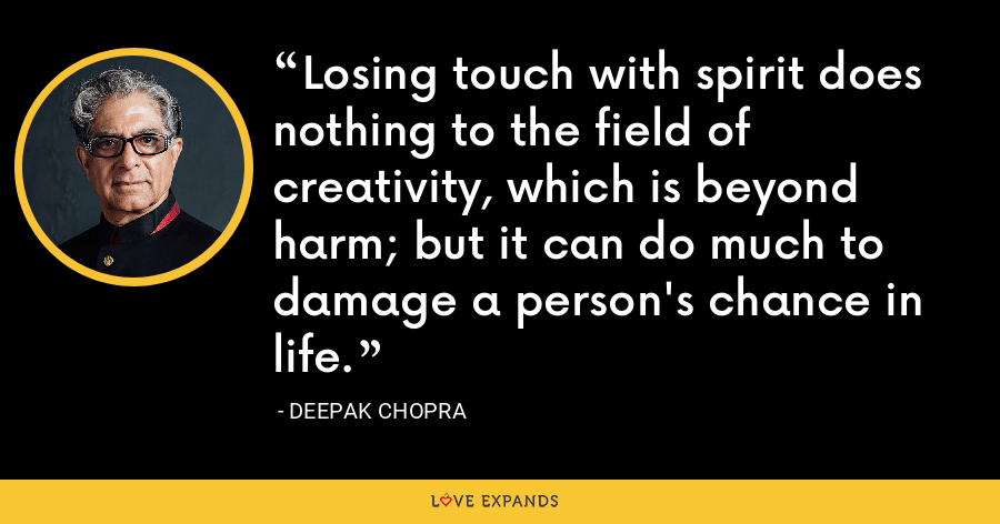 Losing touch with spirit does nothing to the field of creativity, which is beyond harm; but it can do much to damage a person's chance in life. - Deepak Chopra