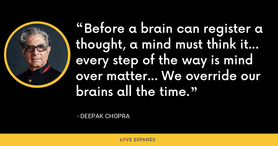 Before a brain can register a thought, a mind must think it... every step of the way is mind over matter... We override our brains all the time. - Deepak Chopra