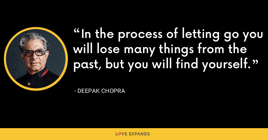 In the process of letting go you will lose many things from the past, but you will find yourself. - Deepak Chopra