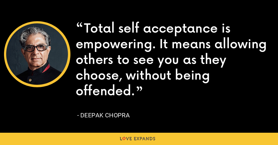 Total self acceptance is empowering. It means allowing others to see you as they choose, without being offended. - Deepak Chopra