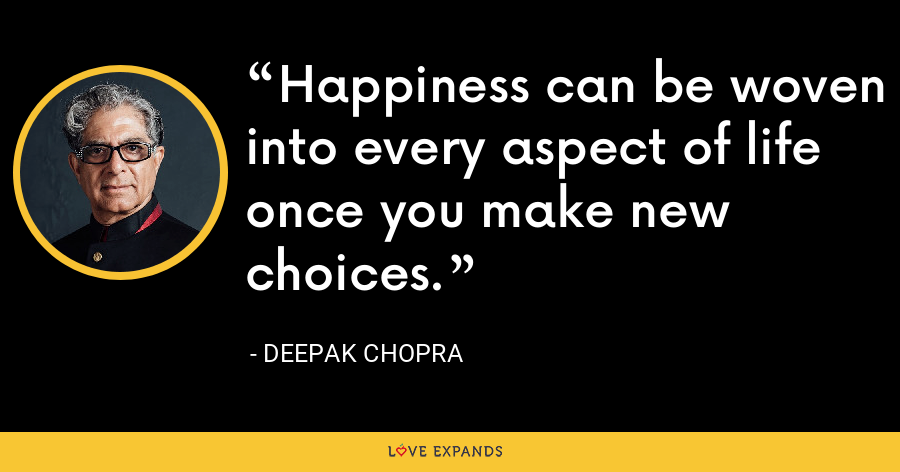 Happiness can be woven into every aspect of life once you make new choices. - Deepak Chopra