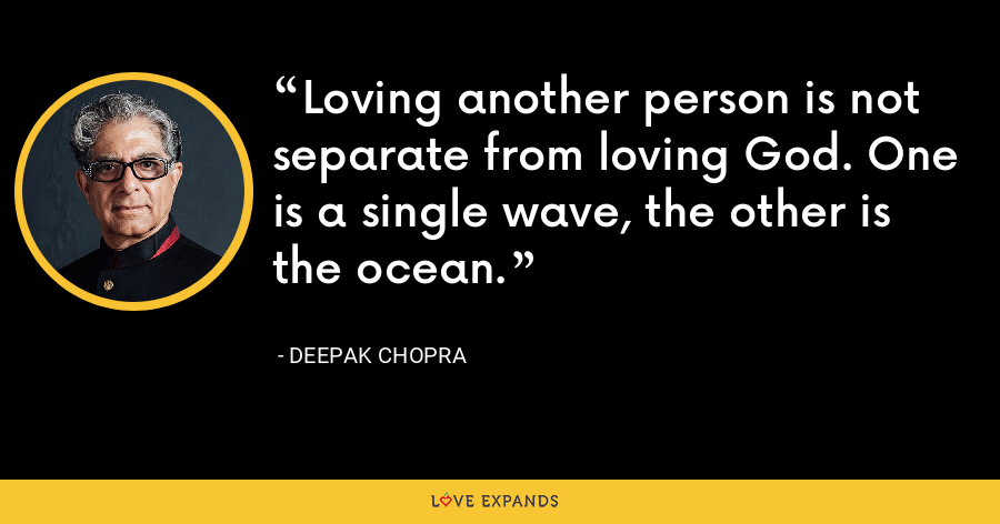 Loving another person is not separate from loving God. One is a single wave, the other is the ocean. - Deepak Chopra
