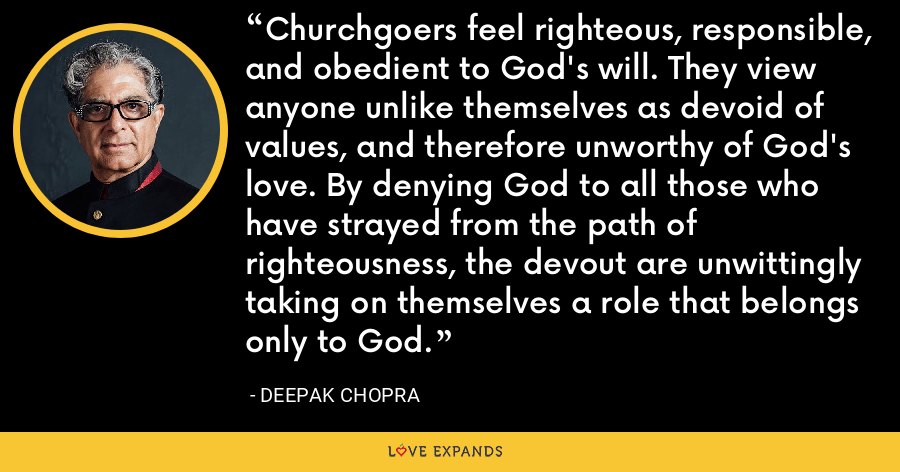 Churchgoers feel righteous, responsible, and obedient to God's will. They view anyone unlike themselves as devoid of values, and therefore unworthy of God's love. By denying God to all those who have strayed from the path of righteousness, the devout are unwittingly taking on themselves a role that belongs only to God. - Deepak Chopra