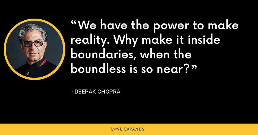 We have the power to make reality. Why make it inside boundaries, when the boundless is so near? - Deepak Chopra