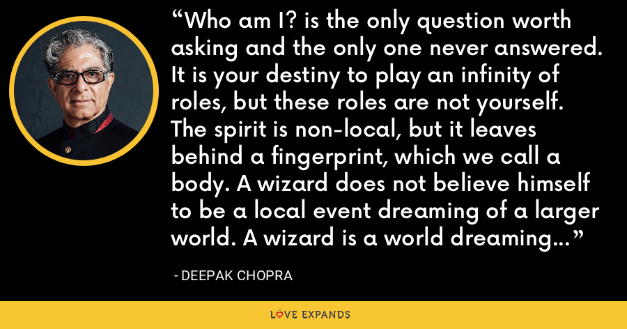 Who am I? is the only question worth asking and the only one never answered. It is your destiny to play an infinity of roles, but these roles are not yourself. The spirit is non-local, but it leaves behind a fingerprint, which we call a body. A wizard does not believe himself to be a local event dreaming of a larger world. A wizard is a world dreaming of local events. - Deepak Chopra