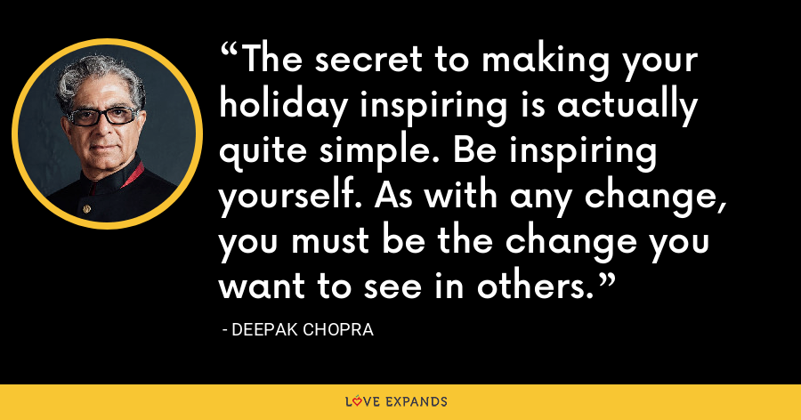 The secret to making your holiday inspiring is actually quite simple. Be inspiring yourself. As with any change, you must be the change you want to see in others. - Deepak Chopra