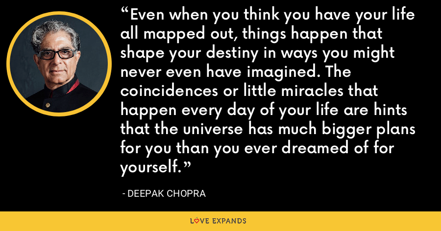 Even when you think you have your life all mapped out, things happen that shape your destiny in ways you might never even have imagined. The coincidences or little miracles that happen every day of your life are hints that the universe has much bigger plans for you than you ever dreamed of for yourself. - Deepak Chopra