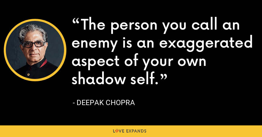 The person you call an enemy is an exaggerated aspect of your own shadow self. - Deepak Chopra
