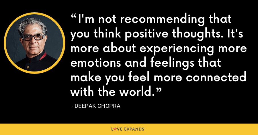 I'm not recommending that you think positive thoughts. It's more about experiencing more emotions and feelings that make you feel more connected with the world. - Deepak Chopra