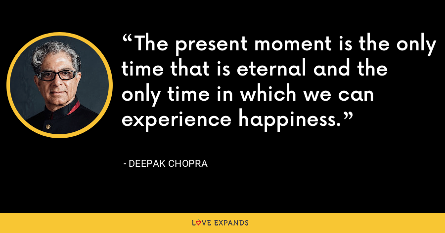 The present moment is the only time that is eternal and the only time in which we can experience happiness. - Deepak Chopra