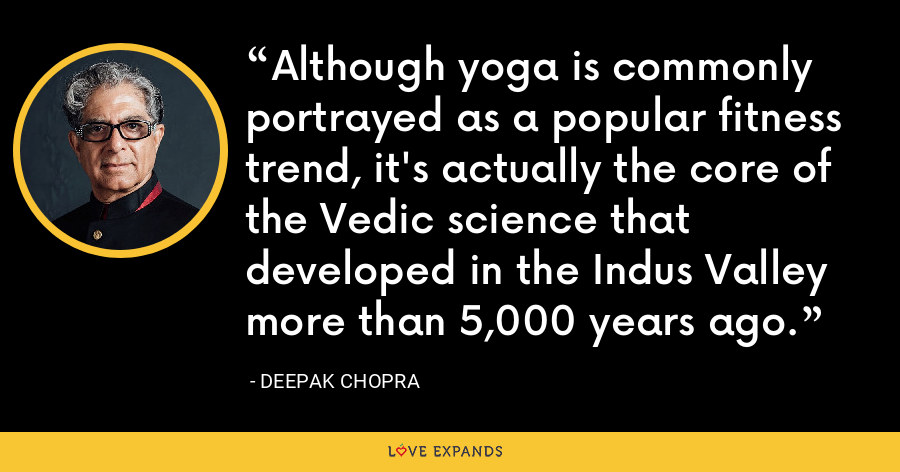 Although yoga is commonly portrayed as a popular fitness trend, it's actually the core of the Vedic science that developed in the Indus Valley more than 5,000 years ago. - Deepak Chopra