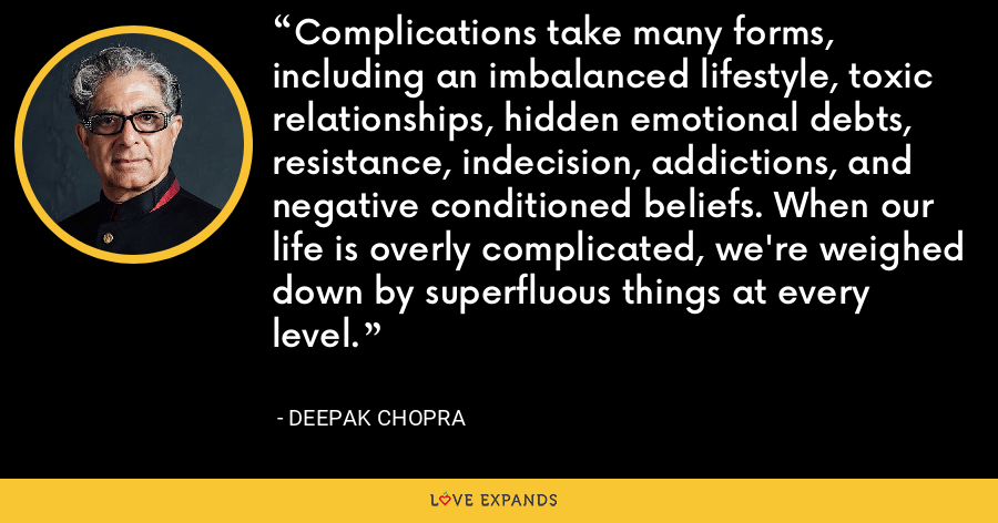 Complications take many forms, including an imbalanced lifestyle, toxic relationships, hidden emotional debts, resistance, indecision, addictions, and negative conditioned beliefs. When our life is overly complicated, we're weighed down by superfluous things at every level. - Deepak Chopra