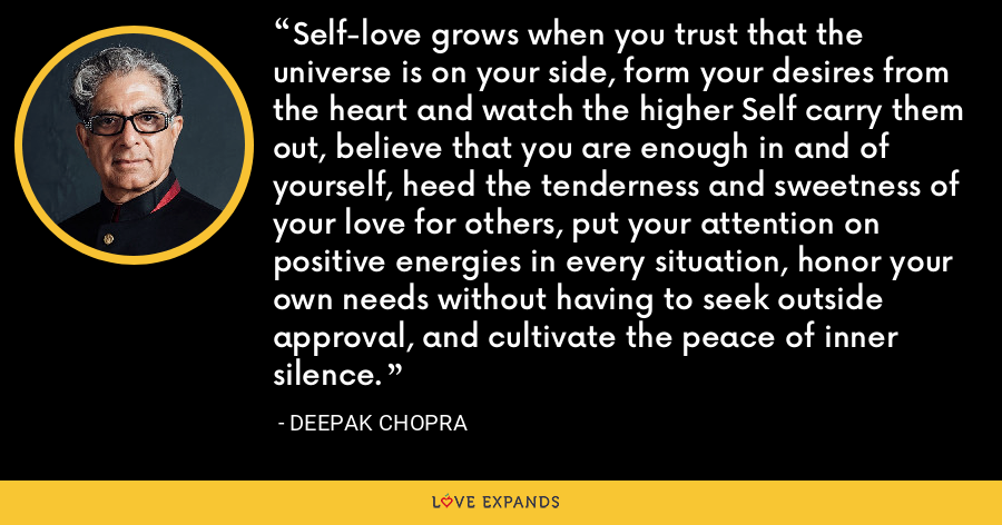 Self-love grows when you trust that the universe is on your side, form your desires from the heart and watch the higher Self carry them out, believe that you are enough in and of yourself, heed the tenderness and sweetness of your love for others, put your attention on positive energies in every situation, honor your own needs without having to seek outside approval, and cultivate the peace of inner silence. - Deepak Chopra