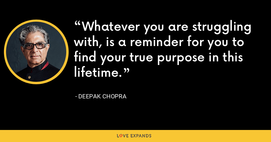 Whatever you are struggling with, is a reminder for you to find your true purpose in this lifetime. - Deepak Chopra