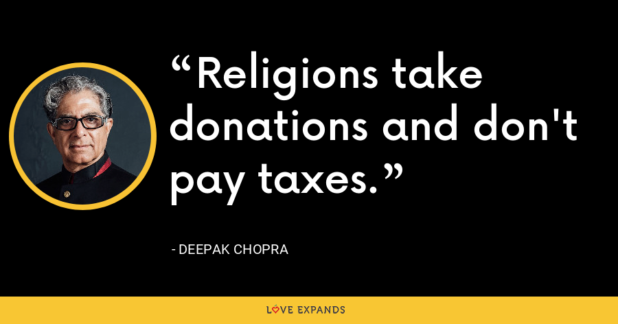 Religions take donations and don't pay taxes. - Deepak Chopra