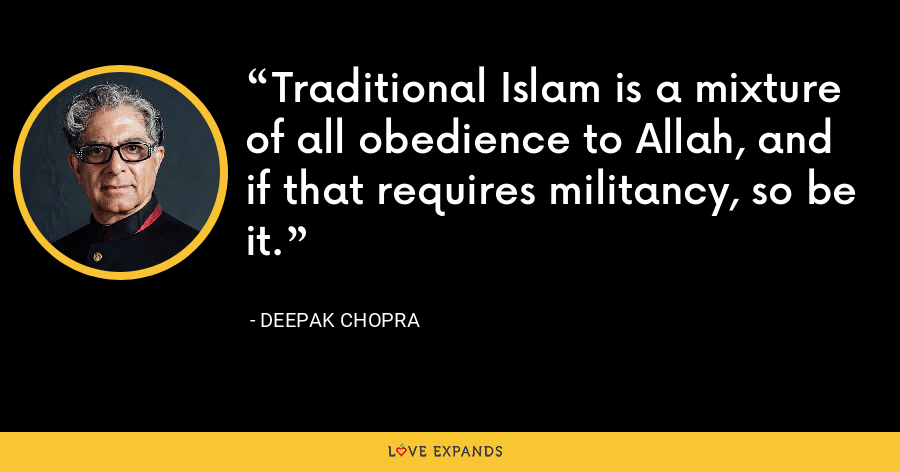 Traditional Islam is a mixture of all obedience to Allah, and if that requires militancy, so be it. - Deepak Chopra