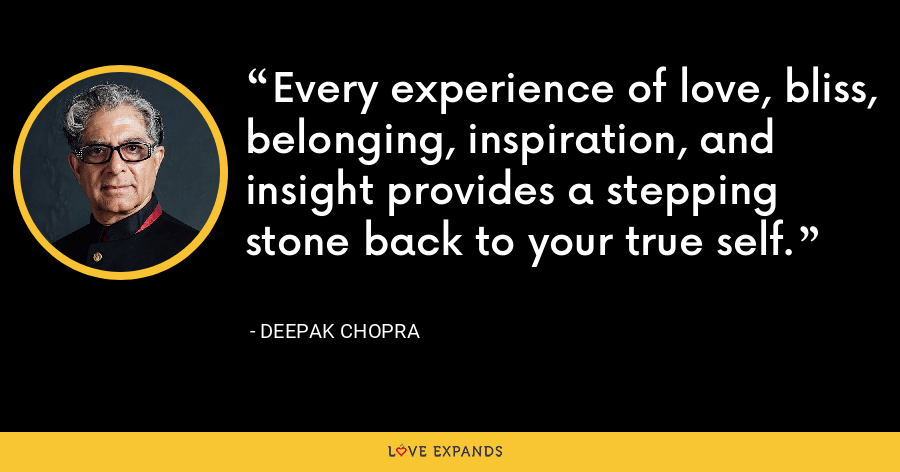 Every experience of love, bliss, belonging, inspiration, and insight provides a stepping stone back to your true self. - Deepak Chopra