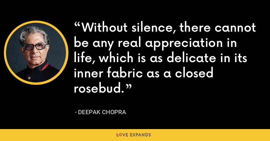 Without silence, there cannot be any real appreciation in life, which is as delicate in its inner fabric as a closed rosebud. - Deepak Chopra