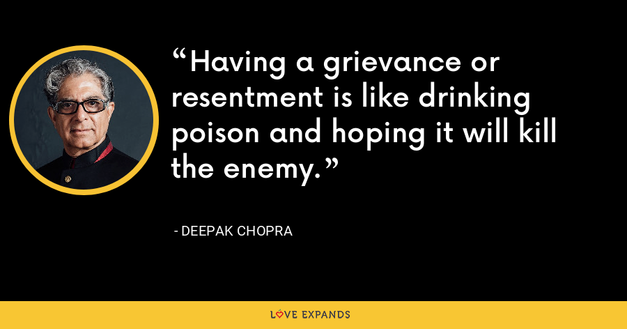 Having a grievance or resentment is like drinking poison and hoping it will kill the enemy. - Deepak Chopra