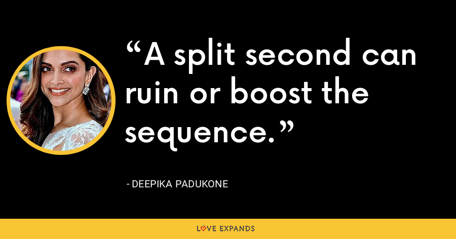 A split second can ruin or boost the sequence. - Deepika Padukone