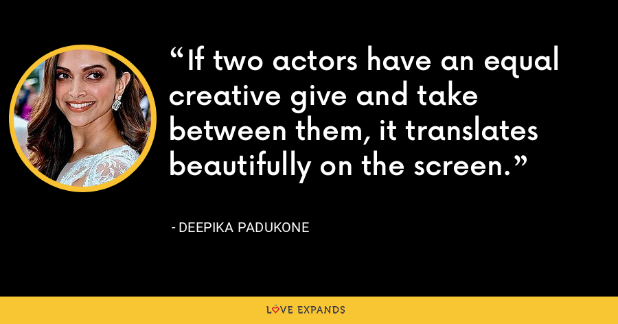If two actors have an equal creative give and take between them, it translates beautifully on the screen. - Deepika Padukone